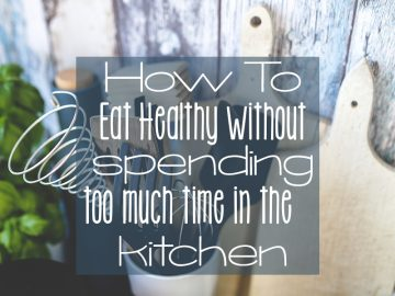 How To Eat Healthy Without Spending Too Much Time in The Kitchen